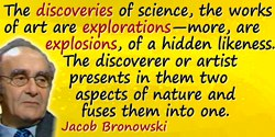Jacob Bronowski quote: The discoveries of science, the works of art are explorations—more, are explosions, of a hidden likeness.
