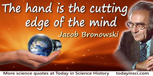 Jacob Bronowski quote: The hand is the cutting edge of the mind.