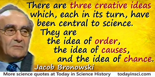 Jacob Bronowski quote: There are three creative ideas which, each in its turn, have been central to science. They are the idea o