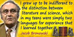 Jacob Bronowski quote: I grew up to be indifferent to the distinction between literature and science, which in my teens were sim