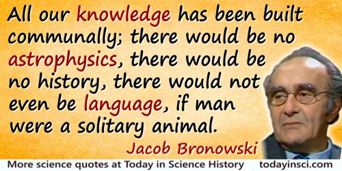 Jacob Bronowski quote: All our knowledge has been built communally; there would be no astrophysics, there would be no history, t