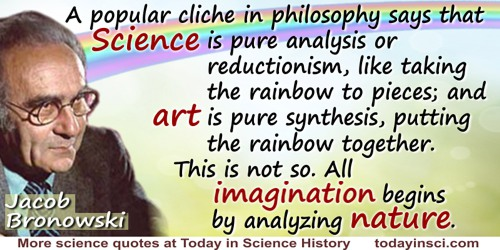 Jacob Bronowski quote: A popular cliche in philosophy says that science is pure analysis or reductionism, like taking the rainbo