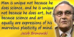 Jacob Bronowski quote: Man is unique not because he does science, and he is unique not because he does art, but because science