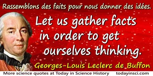 Georges-Louis Leclerc de Buffon quote: Rassemblons des faits pour nous donner des idées.Let us gather facts in order to get ours