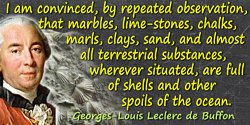 Georges-Louis Leclerc de Buffon quote: I am convinced, by repeated observation, that marbles, lime-stones, chalks, marls, clays,