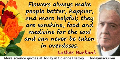 Luther Burbank quote: Flowers always make people better, happier, and more helpful; they are sunshine,