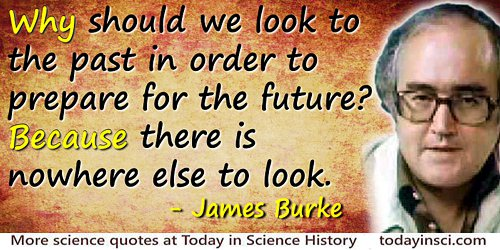 James Burke quote: Why should we look to the past in order to prepare for the future? Because there is nowhere else to look
