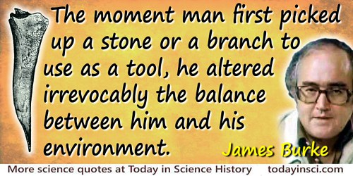 James Burke quote: The moment man first picked up a stone or a branch to use as a tool, he altered irrevocably the balance betwe