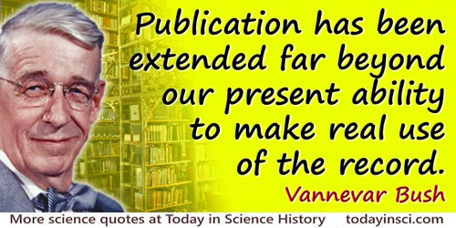 Vannevar Bush quote: Publication has been extended far beyond our present ability to make real use of the record.