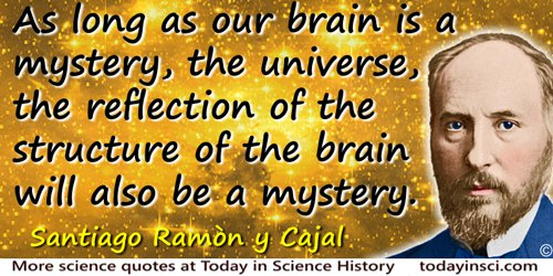 Santiago Ramón y Cajal quote: As long as our brain is a mystery, the universe, the reflection of the structure of the brain will