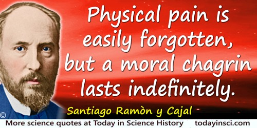 Santiago Ramón y Cajal quote: Physical pain is easily forgotten, but a moral chagrin lasts indefinitely.