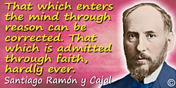 Santiago Ramón y Cajal quote: That which enters the mind through reason can be corrected. That which is admitted through faith,