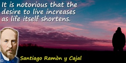 Santiago Ramón y Cajal quote: It is notorious that the desire to live increases as life itself shortens.