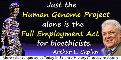 Arthur L. Caplan quote: Just the Human Genome Project alone is the Full Employment Act for bioethicists.