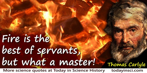 Thomas Carlyle quote: Fire is the best of servants, but what a master!