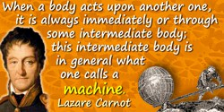 Lazare-Nicolas-Marguerite Carnot quote: When a body acts upon another one, it is always immediately or through some intermediate