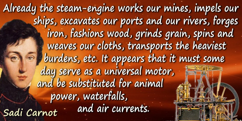Sadi Carnot quote: Already the steam-engine works our mines, impels our ships, excavates our ports and our rivers, forges iron,