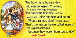 "Lewis Carroll quote: ""And how many hours a day did you do lessons?"" said Alice, in a hurry to change the subject.""Ten hours the"
