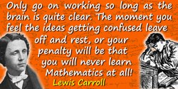 Lewis Carroll quote: Only go on working so long as the brain is quite clear. The moment you feel the ideas getting confused leav