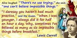 """Lewis Carroll quote: Alice laughed: """"There's no use trying,"""" she said; """"one can't believe impossible things."""" """"I daresay you hav"""
