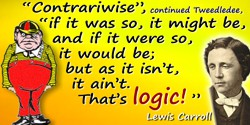 "Lewis Carroll quote: ""Contrariwise"", continued Tweedledee, ""if it was so, it might be, and if it were so, it would be; but as it"