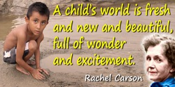 Rachel Carson quote: A child's world is fresh and new and beautiful, full of wonder and excitement.
