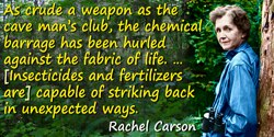Rachel Carson quote: As crude a weapon as the cave man's club, the chemical barrage has been hurled against the fabric of life—a