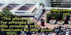 Jimmy Carter quote: This afternoon, I've arranged for this ceremony to be illuminated by solar power. [While outdoors, in daylig