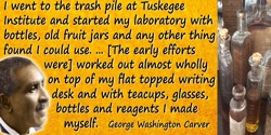 George Washington Carver quote: I went to the trash pile at Tuskegee Institute and started my laboratory with bottles, old fruit