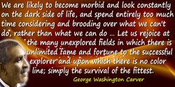 George Washington Carver quote: In these strenuous times, we are likely to become morbid and look constantly on the dark side of