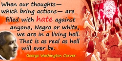 George Washington Carver quote: When our thoughts—which bring actions—are filled with hate against anyone, Negro or white