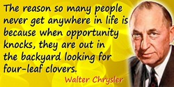 Walter Chrysler quote: The reason so many people never get anywhere in life is because when opportunity knocks, they are out in