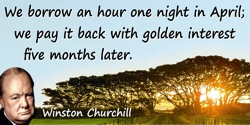 Winston Churchill quote: We borrow an hour one night in April; we pay it back with golden interest five months later