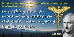 Marcus Tullius Cicero quote: Hominem ad deos nulla re propius accedunt quam salutem hominibus dando,In nothing do men more nearl