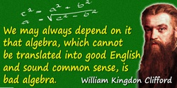 William Kingdon Clifford quote: We may always depend on it that algebra, which cannot be translated into good English and sound