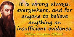 William Kingdon Clifford quote: It is wrong always, everywhere, and for anyone to believe anything on insufficient evidence.