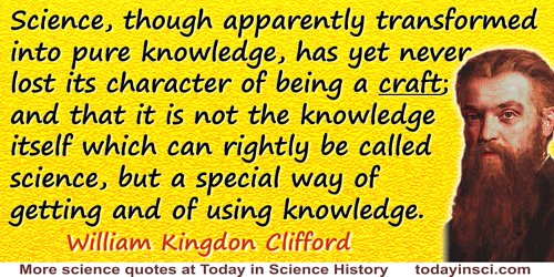 William Kingdon Clifford quote: Science, though apparently transformed into pure knowledge, has yet never lost its character of