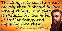 William Kingdon Clifford quote: ... If I let myself believe anything on insufficient evidence, there may be no great harm done b