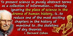 I. Bernard Cohen quote: To present science in purely abstract terms as a collection of information or as a system of knowledge,