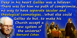 I. Bernard Cohen quote: His conflict with the Catholic Church arose because deep in his heart Galileo was a believer. There was