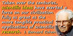 I. Bernard Cohen quote: Taken over the centuries, scientific ideas have exerted a force on our civilization fully as great as th