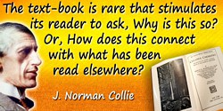 J. Norman Collie quote: The text-book is rare that stimulates its reader to ask, Why is this so? Or, How does this connect with