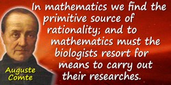 Auguste Comte quote: In mathematics we find the primitive source of rationality; and to mathematics must the biologists resort f