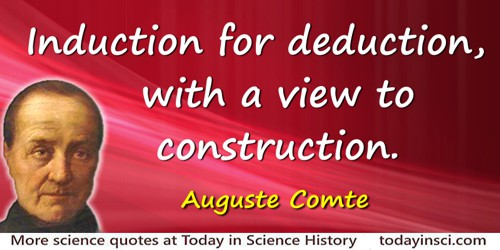 Auguste Comte quote: Induction for deduction, with a view to construction.