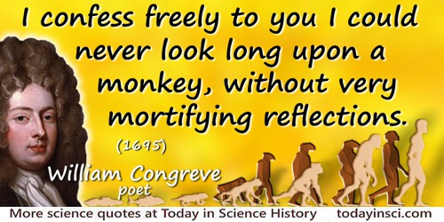 William Congreve quote: I confess freely to you I could never look long upon a Monkey, without very mortifying reflections.
