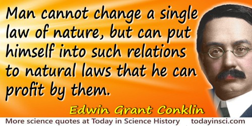 Edwin Grant Conklin quote: Man cannot change a single law of nature, but can put himself into such relations to natural laws tha