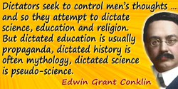Edwin Grant Conklin quote: Dictators seek to control men's thoughts as well as their bodies and so they attempt to dictate scien