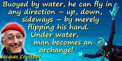 Jacques-Yves Cousteau quote: Buoyed by water, he can fly in any direction—up, down, sideways—by merely flipping his hand. Under