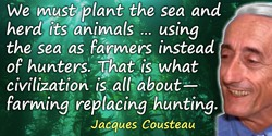 Jacques-Yves Cousteau quote: We must plant the sea and herd its animals … using the sea as farmers instead of hunters. That is w