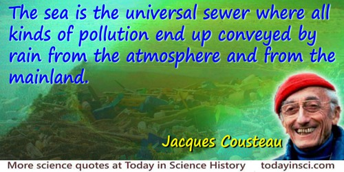 Jacques-Yves Cousteau quote: The sea is the universal sewer where all kinds of pollution end up conveyed by rain from the atmosp